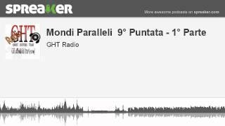 Mondi Paralleli  9° Puntata - 1° Parte (parte 2 di 4, creato con Spreaker)