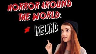 ✈ Horror Around the World ✈ Episode 3: IRELAND