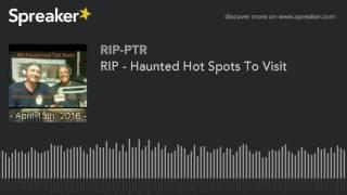 RIP - Haunted Hot Spots To Visit (part 1 of 5)