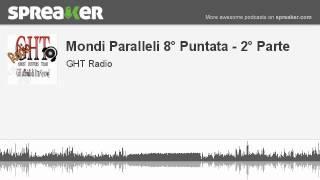 Mondi Paralleli 8° Puntata - 2° Parte (parte 3 di 4, creato con Spreaker)