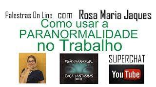 Palestra On line Como usar a Paranormalidade no Trabalho - Caça Fantasmas Brasil - Rosa Maria Jaques