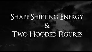 RE: Shape Shifting Energy & Two Hooded Figures