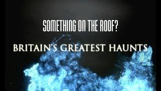 Britain's Greatest Haunts: UNSEEN EXTRA - Something on the roof?