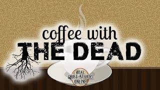 Coffee With The Dead | Ghost Stories, Paranormal, Supernatural, Hauntings, Horror