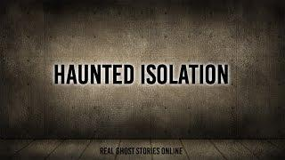 Haunted Isolation | Ghost Stories, Paranormal, Supernatural, Hauntings, Horror
